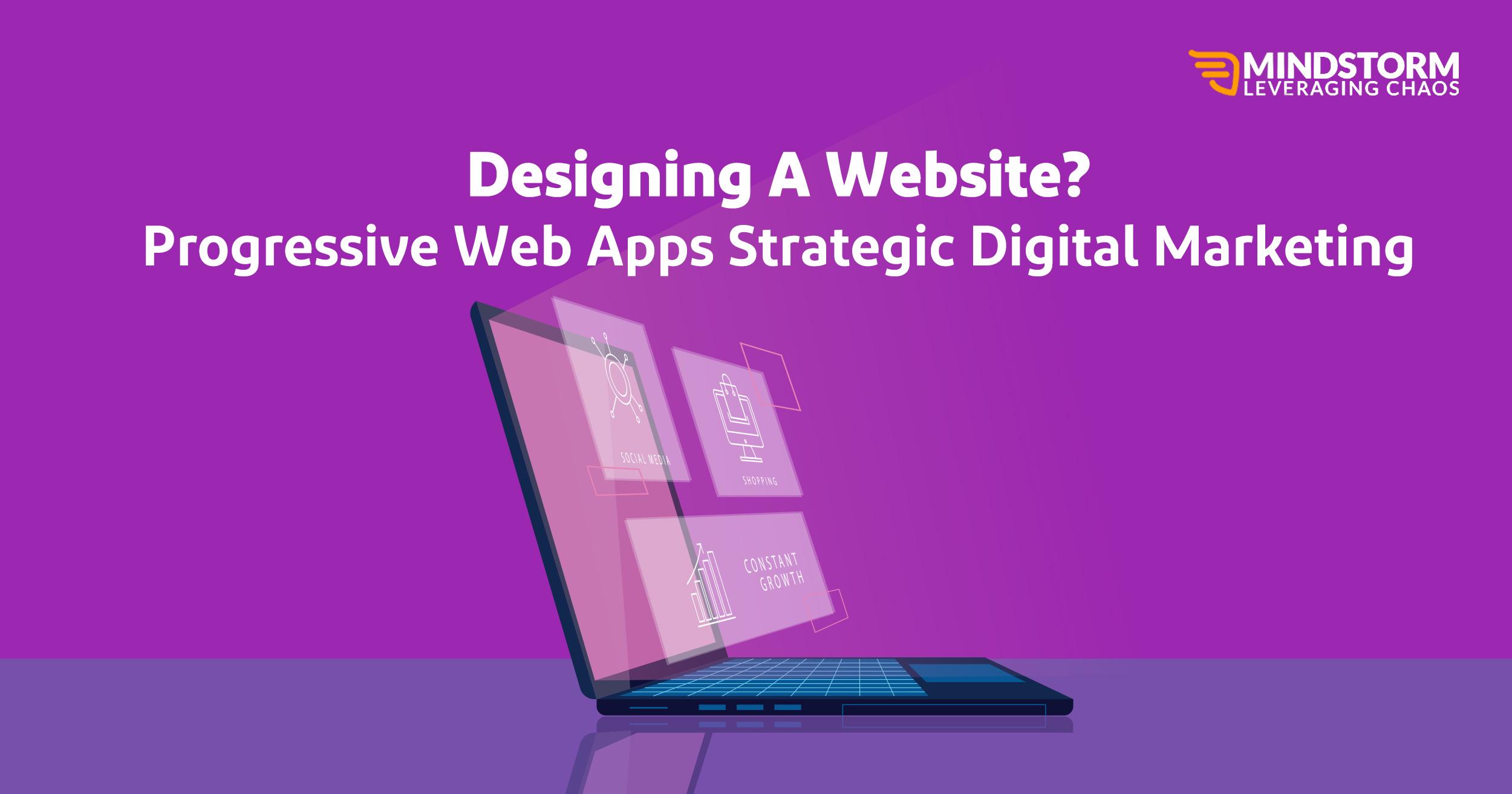 DESIGNING A WEBSITE? PROGRESSIVE WEB APPS STRATEGIC DIGITAL MARKETING